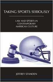 Taking Sports Seriously: Law and Sports in Contemporary American Culture  by  Jeffrey Standen