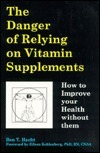 The Danger of Relying on Vitamin Supplements: How to Improve Your Health Without Them  by  Ben Y. Hecht