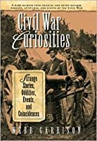 Civil War Curiosities; Strange Stories, Oddities, Events, And Coincidences [[Hardcover W/Dustjacket] 2005]
