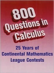 800 Questions in Calculus: From Continental Mathematics League Contests, 1981-2005 Continental Mathematics League