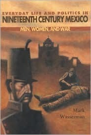 Everyday Life and Politics in Nineteenth Century Mexico: Men, Women, and War  by  Mark Wasserman