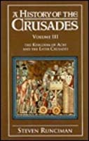 A History of the Crusades: Volume 3, The Kingdom of Acre and the Later Crusades: The Kingdom of Acre and the Later Crusades v. 3 (History of the Crusades)