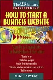 The 21st Century Entrepreneur: How to Start a Business Website Mike Powers