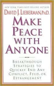 Make Peace With Anyone: Breakthrough Strategies to Quickly End Any Conflict, Feud, or Estrangement David J. Lieberman