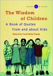The Wisdom of Children ( Words of Wisdom Series): A Book of Quotes from and About Kids  by  Carol Kelly-Gangi