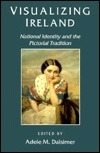 Visualizing Ireland: National Identity and the Pictorial Tradition Adele M. Dalsimer