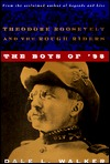 The Boys of 98: Theodore Roosevelt and the Rough Riders Dale L. Walker
