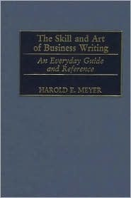 The Skill and Art of Business Writing: An Everyday Guide and Reference Harold E. Meyer