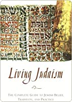 Living Judaism: The Complete Guide to Jewish Belief, Tra
