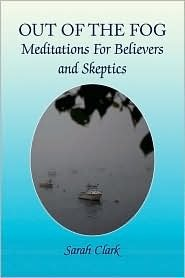 Out of the Fog: Meditations for Believers and Skeptics Sarah Clark