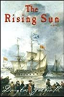 The Rising Sun: Being a True Account of the Voyage of the Great Ship of That Name, the Author's Adventures in the Wastes of the New World, and His Attendance at the Crimes and Betrayals That Have So Lately Aggreived These Islands