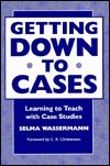 Getting Down to Cases: Learning to Teach With Case Studies Selma Wassermann