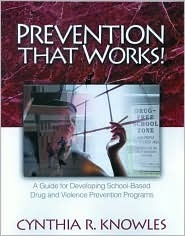 Prevention That Works!: A Guide for Developing School-Based Drug and Violence Prevention Programs Cynthia R. Knowles