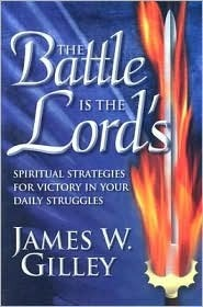 The Battle Is the Lords: Spiritual Strategies for Victory in Your Daily Struggles James W. Gilley
