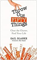 Throw Out Fifty Things: Clear the Clutter, Find Your Life