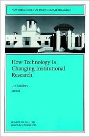 How Technology Is Changing Institutional Research: New Directions for Institutional Research  by  Liz Sanders