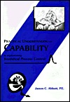 Practical Understanding of Capability: By Implementing Statistical Process Control  by  James C. Abbott