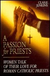 A Passion for Priests: Women Talk of Their Love for Roman Catholic Priests  by  Clare Jenkins