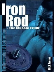 Iron Rod - The Muscle Truth: The Reinvention of Bodybuilding  by  Nick Frolos