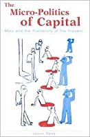 Micro-Politics of Capital the: Marx and the Prehistory of the Present