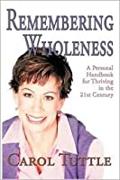 Remembering Wholeness: A Personal Handbook for Thriving in the 21th Century