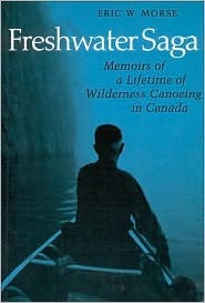 Freshwater Saga: Memoirs of a Lifetime of Wilderness Canoeing  by  Eric W. Morse
