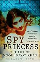 Spy Princess: The Life of Noor Inayat Khan. Shrabani Basu
