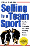 Selling Is a Team Sport : Turn Your Whole Organization into a Living, Breathing, Selling Machine Eric Baron