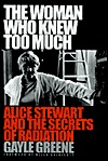 The Woman Who Knew Too Much: Alice Stewart and the Secrets of Radiation Gayle Jacoba Greene