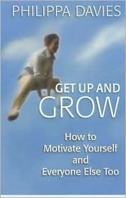 Get Up and Grow: How to Motivate Yourself and Everyone Else Too  by  Philippa Davies