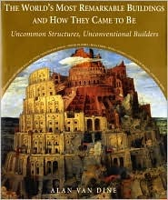 The Worlds Most Remarkable Buildings and How They Came to Be: Uncommon Structures, Unconventional Builders  by  Alan Van Dine
