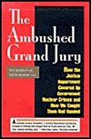 The Ambushed Grand Jury: How the Justice Department Covered Up Government Nuclear Crime: And How We Caught Them Red Handed