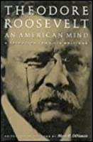 Theodore Roosevelt: An American Mind: A Selection from His Writings