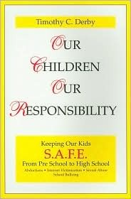 Our Children, Our Responsibility: Keeping Our Kids S.A.F.E., Preschool to High School  by  Timothy C. Derby