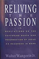 Reliving the Passion: Meditations on the Suffering Death and Resurrection of Jesus As Recorded In Mark