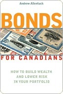 Bonds for Canadians: How to Build Wealth and Lower Risk in Your Portfolio Andrew Allentuck