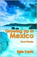 Growing Up in Mexico: Short Stories Egle Tapia