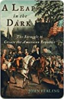 A Leap in the Dark: The Struggle to Create the American Republic