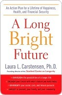 A Long Bright Future: An Action Plan for a Lifetime of Happiness, Health, and Financial Security Laura Carstensen