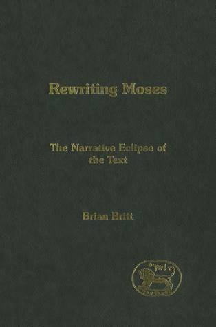 Rewriting Moses: The Narrative Eclipse Of The Text (Journal for the Study of the Old Testament Supplement Series 402)  by  Brian Britt