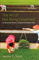 The Art of Not Being Governed: An Anarchist History of Upland Southeast Asia