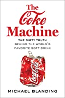 The Coke Machine: The Dirty Truth Behind the World's Favorite Soft Drink