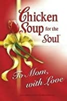Chicken Soup for Soul to Mom, with Love