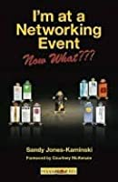 I'm at a Networking Event--Now What: A Guide to Getting the Most Out of Any Networking Event