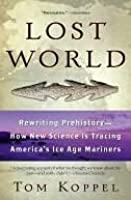 Lost World: Rewriting Prehistory---How New Science Is Tracing America's Ice Age Mariners