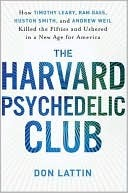 The Harvard Psychedelic Club: How Timothy Leary, Ram Dass, Huston Smith, and Andrew Weil Killed the Fifties and Ushered in a New Age for America Don Lattin
