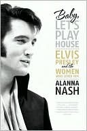 Baby, Lets Play House: Elvis Presley and the Women Who Loved Him Alanna Nash