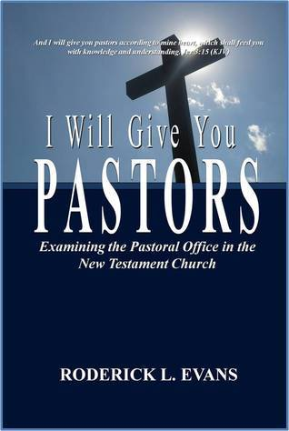 I Will Give You Pastors: Examining the Pastoral Office in the New Testament Church  by  Roderick L. Evans
