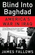 Blind Into Baghdad: Americas War in Iraq  by  James M. Fallows