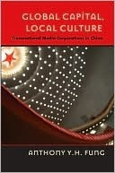 Global Capital, Local Culture: Transnational Media Corporations in China Anthony Y. H. Fung